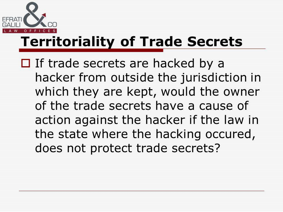 Territoriality of Trade Secrets If trade secrets are hacked by a hacker from outside the jurisdiction in which they are kept, would the owner of the trade secrets have a cause of action against the hacker if the law in the state where the hacking occured, does not protect trade secrets