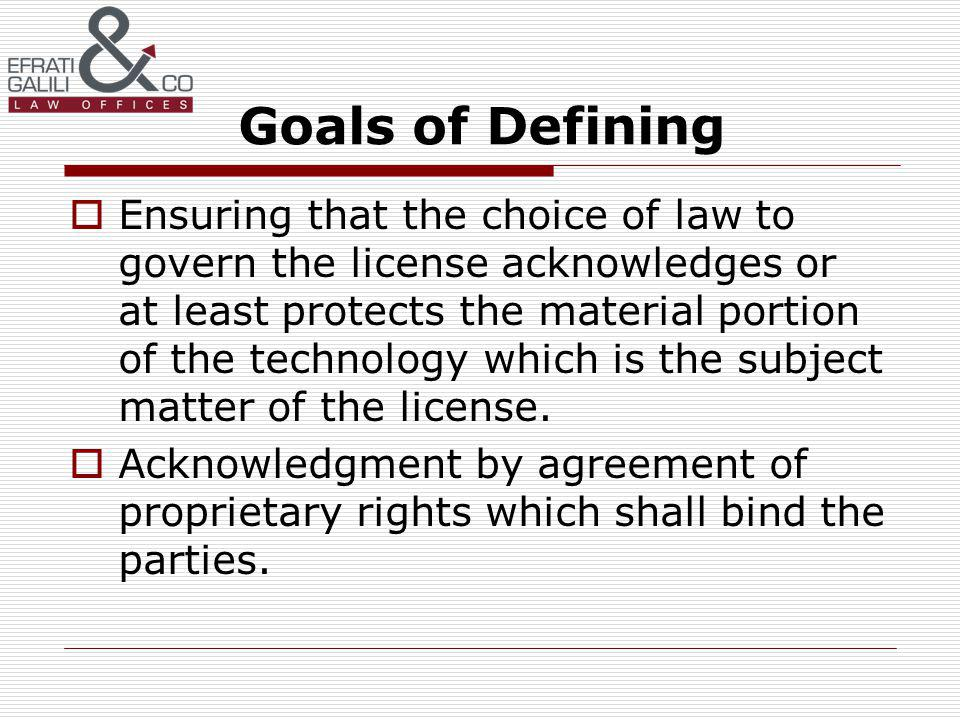 Goals of Defining Ensuring that the choice of law to govern the license acknowledges or at least protects the material portion of the technology which is the subject matter of the license.