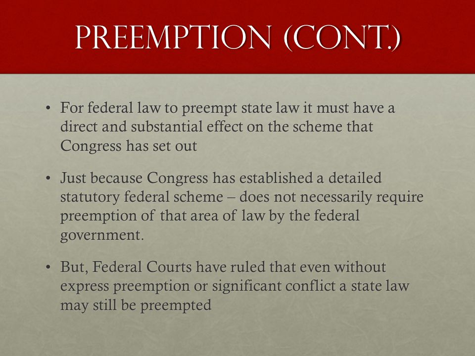 Preemption (Cont.) For federal law to preempt state law it must have a direct and substantial effect on the scheme that Congress has set outFor federal law to preempt state law it must have a direct and substantial effect on the scheme that Congress has set out Just because Congress has established a detailed statutory federal scheme – does not necessarily require preemption of that area of law by the federal government.Just because Congress has established a detailed statutory federal scheme – does not necessarily require preemption of that area of law by the federal government.