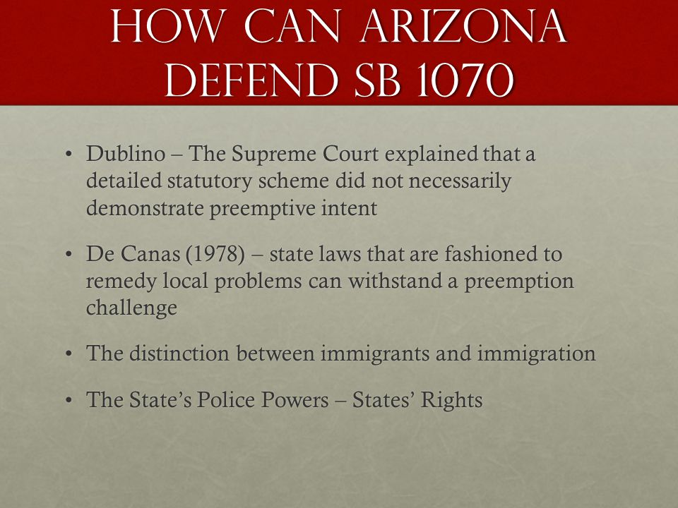 How can Arizona Defend SB 1070 Dublino – The Supreme Court explained that a detailed statutory scheme did not necessarily demonstrate preemptive intentDublino – The Supreme Court explained that a detailed statutory scheme did not necessarily demonstrate preemptive intent De Canas (1978) – state laws that are fashioned to remedy local problems can withstand a preemption challengeDe Canas (1978) – state laws that are fashioned to remedy local problems can withstand a preemption challenge The distinction between immigrants and immigrationThe distinction between immigrants and immigration The States Police Powers – States RightsThe States Police Powers – States Rights