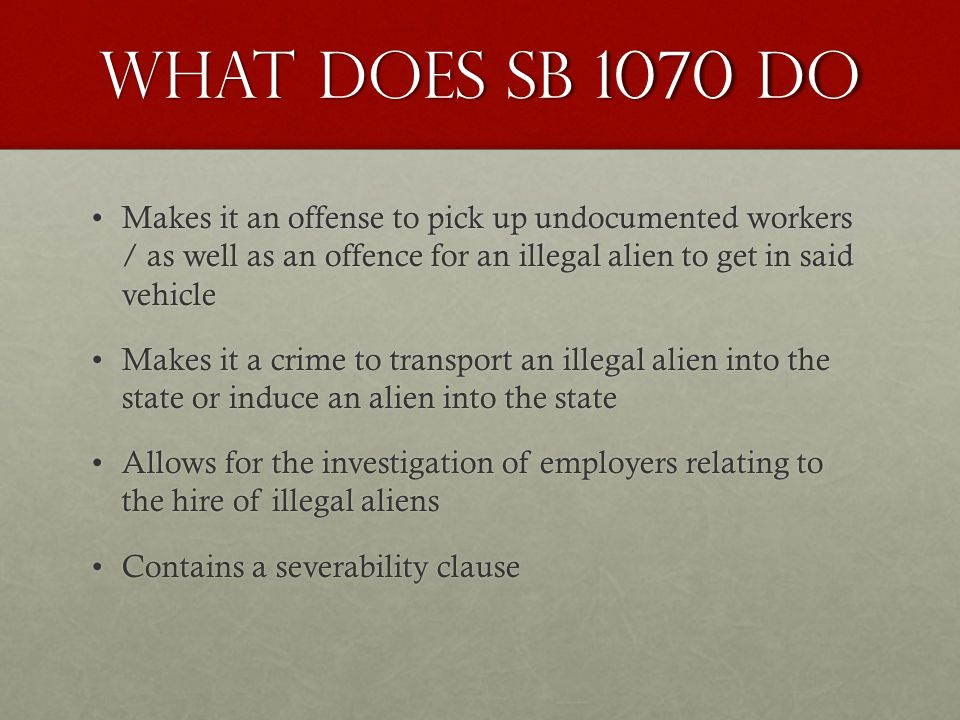 What Does SB 1070 Do Makes it an offense to pick up undocumented workers / as well as an offence for an illegal alien to get in said vehicleMakes it an offense to pick up undocumented workers / as well as an offence for an illegal alien to get in said vehicle Makes it a crime to transport an illegal alien into the state or induce an alien into the stateMakes it a crime to transport an illegal alien into the state or induce an alien into the state Allows for the investigation of employers relating to the hire of illegal aliensAllows for the investigation of employers relating to the hire of illegal aliens Contains a severability clauseContains a severability clause