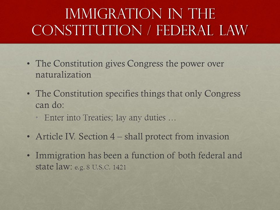 Immigration in the Constitution / Federal Law The Constitution gives Congress the power over naturalizationThe Constitution gives Congress the power over naturalization The Constitution specifies things that only Congress can do:The Constitution specifies things that only Congress can do: Enter into Treaties; lay any duties …Enter into Treaties; lay any duties … Article IV.