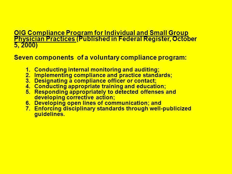 OIG Compliance Program for Individual and Small Group Physician Practices (Published in Federal Register, October 5, 2000) Seven components of a voluntary compliance program: 1.Conducting internal monitoring and auditing; 2.Implementing compliance and practice standards; 3.Designating a compliance officer or contact; 4.Conducting appropriate training and education; 5.Responding appropriately to detected offenses and developing corrective action; 6.Developing open lines of communication; and 7.Enforcing disciplinary standards through well-publicized guidelines.