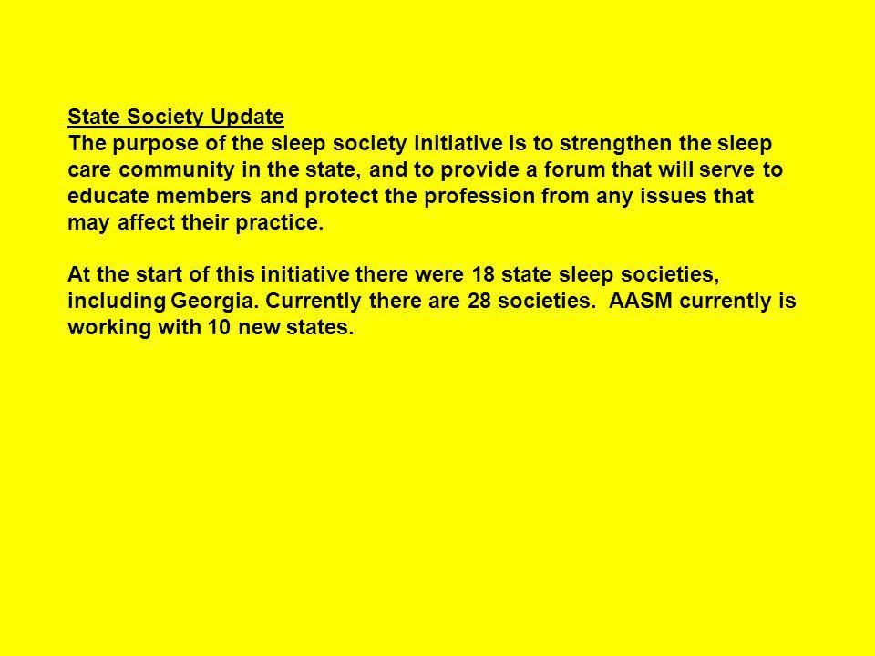 State Society Update The purpose of the sleep society initiative is to strengthen the sleep care community in the state, and to provide a forum that will serve to educate members and protect the profession from any issues that may affect their practice.