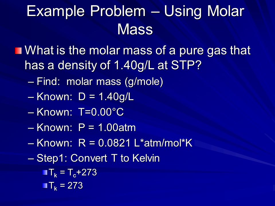 Example Problem n = PV/RT – substitute in known information: n = (1.50atm)(3.0L) (0.0821 L*atm/mol*K)(3.00 x 10 2 K) n = 0.18 mole Evaluation: 1 mole
