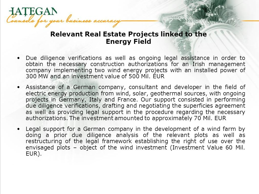 Relevant Real Estate Projects linked to the Energy Field Due diligence verifications as well as ongoing legal assistance in order to obtain the necessary construction authorizations for an Irish management company implementing two wind energy projects with an installed power of 300 MW and an investment value of 500 Mil.