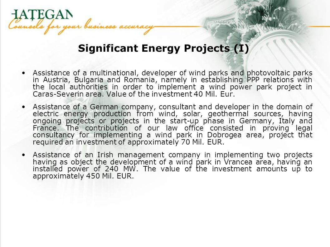 Significant Energy Projects (I) Assistance of a multinational, developer of wind parks and photovoltaic parks in Austria, Bulgaria and Romania, namely in establishing PPP relations with the local authorities in order to implement a wind power park project in Caras-Severin area.