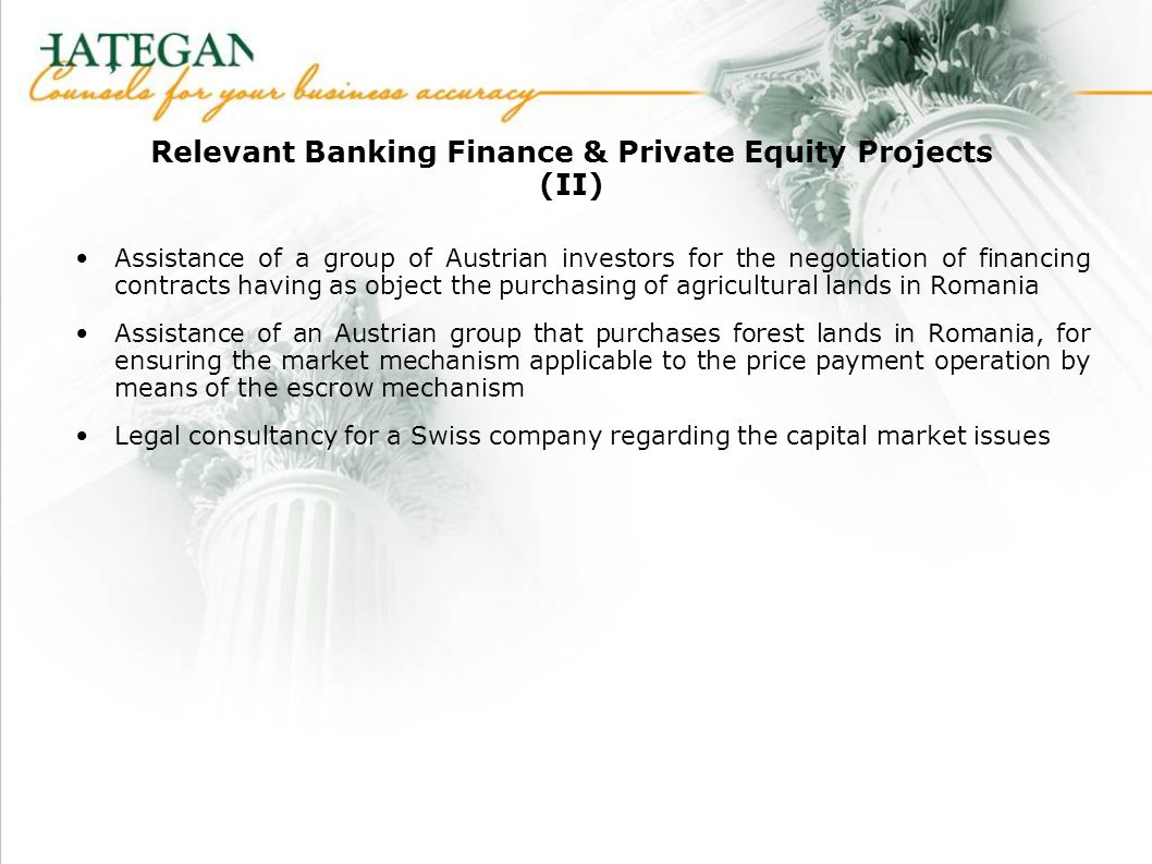 Relevant Banking Finance & Private Equity Projects (II) Assistance of a group of Austrian investors for the negotiation of financing contracts having as object the purchasing of agricultural lands in Romania Assistance of an Austrian group that purchases forest lands in Romania, for ensuring the market mechanism applicable to the price payment operation by means of the escrow mechanism Legal consultancy for a Swiss company regarding the capital market issues