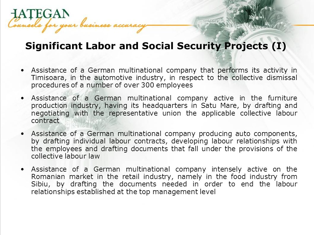 Significant Labor and Social Security Projects (I) Assistance of a German multinational company that performs its activity in Timisoara, in the automotive industry, in respect to the collective dismissal procedures of a number of over 300 employees Assistance of a German multinational company active in the furniture production industry, having its headquarters in Satu Mare, by drafting and negotiating with the representative union the applicable collective labour contract Assistance of a German multinational company producing auto components, by drafting individual labour contracts, developing labour relationships with the employees and drafting documents that fall under the provisions of the collective labour law Assistance of a German multinational company intensely active on the Romanian market in the retail industry, namely in the food industry from Sibiu, by drafting the documents needed in order to end the labour relationships established at the top management level