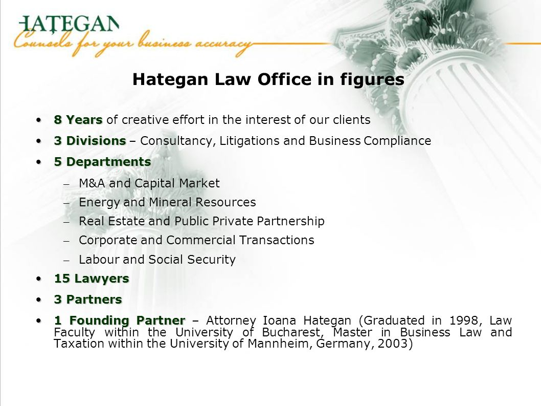 Hategan Law Office in figures 8 Years8 Years of creative effort in the interest of our clients 3 Divisions3 Divisions – Consultancy, Litigations and Business Compliance 5 Departments5 Departments – M&A and Capital Market – Energy and Mineral Resources – Real Estate and Public Private Partnership – Corporate and Commercial Transactions – Labour and Social Security 15 Lawyers15 Lawyers 3 Partners3 Partners 1 Founding Partner1 Founding Partner – Attorney Ioana Hategan (Graduated in 1998, Law Faculty within the University of Bucharest, Master in Business Law and Taxation within the University of Mannheim, Germany, 2003)