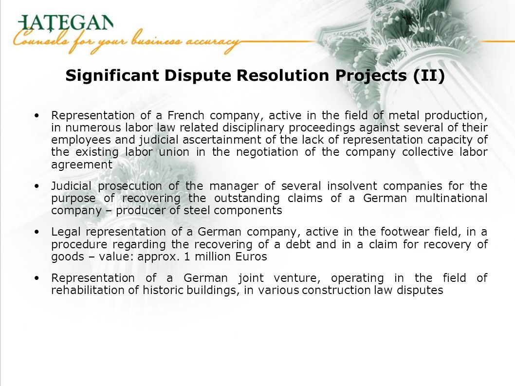 Significant Dispute Resolution Projects (II) Representation of a French company, active in the field of metal production, in numerous labor law related disciplinary proceedings against several of their employees and judicial ascertainment of the lack of representation capacity of the existing labor union in the negotiation of the company collective labor agreement Judicial prosecution of the manager of several insolvent companies for the purpose of recovering the outstanding claims of a German multinational company – producer of steel components Legal representation of a German company, active in the footwear field, in a procedure regarding the recovering of a debt and in a claim for recovery of goods – value: approx.