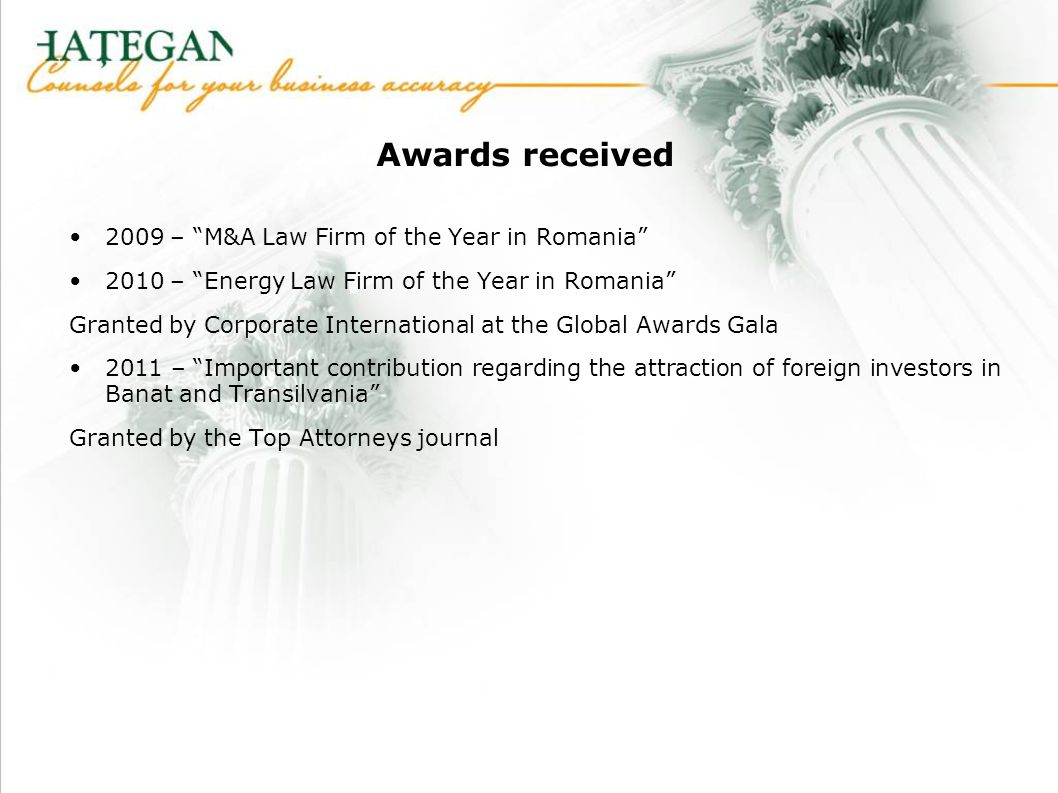Awards received 2009 – M&A Law Firm of the Year in Romania 2010 – Energy Law Firm of the Year in Romania Granted by Corporate International at the Global Awards Gala 2011 – Important contribution regarding the attraction of foreign investors in Banat and Transilvania Granted by the Top Attorneys journal