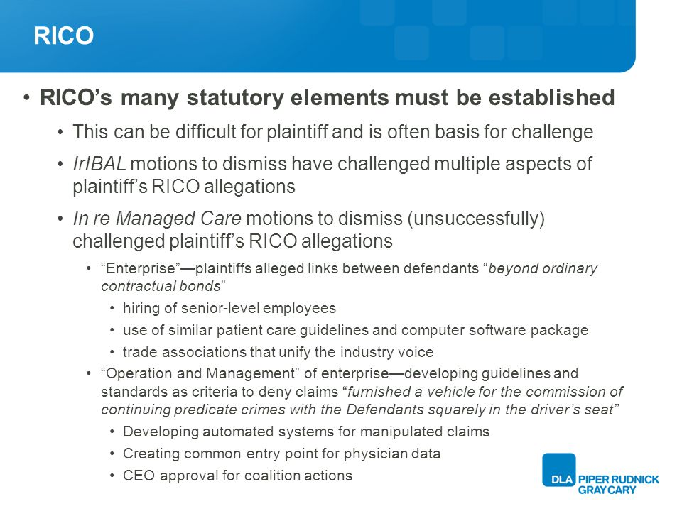RICO RICOs many statutory elements must be established This can be difficult for plaintiff and is often basis for challenge IrIBAL motions to dismiss have challenged multiple aspects of plaintiffs RICO allegations In re Managed Care motions to dismiss (unsuccessfully) challenged plaintiffs RICO allegations Enterpriseplaintiffs alleged links between defendants beyond ordinary contractual bonds hiring of senior-level employees use of similar patient care guidelines and computer software package trade associations that unify the industry voice Operation and Management of enterprisedeveloping guidelines and standards as criteria to deny claims furnished a vehicle for the commission of continuing predicate crimes with the Defendants squarely in the drivers seat Developing automated systems for manipulated claims Creating common entry point for physician data CEO approval for coalition actions