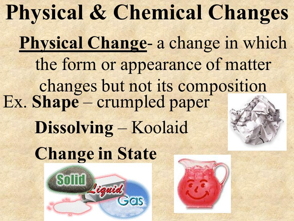 Physical & Chemical Changes Physical Change- a change in which the form or appearance of matter changes but not its composition Ex. Shape – crumpled p