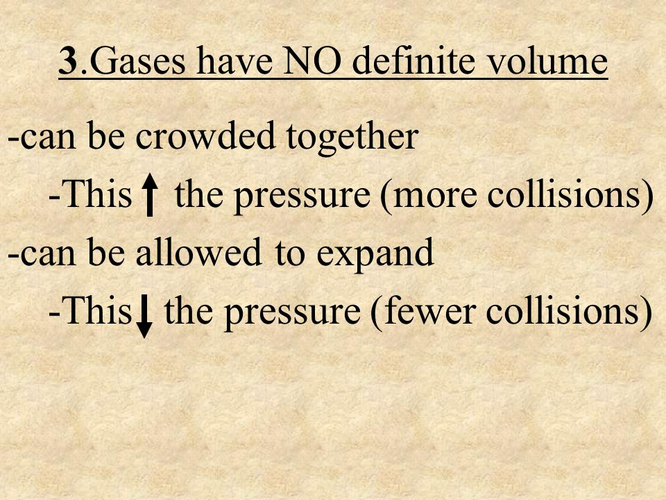 3.Gases have NO definite volume -can be crowded together -This the pressure (more collisions) -can be allowed to expand -This the pressure (fewer coll