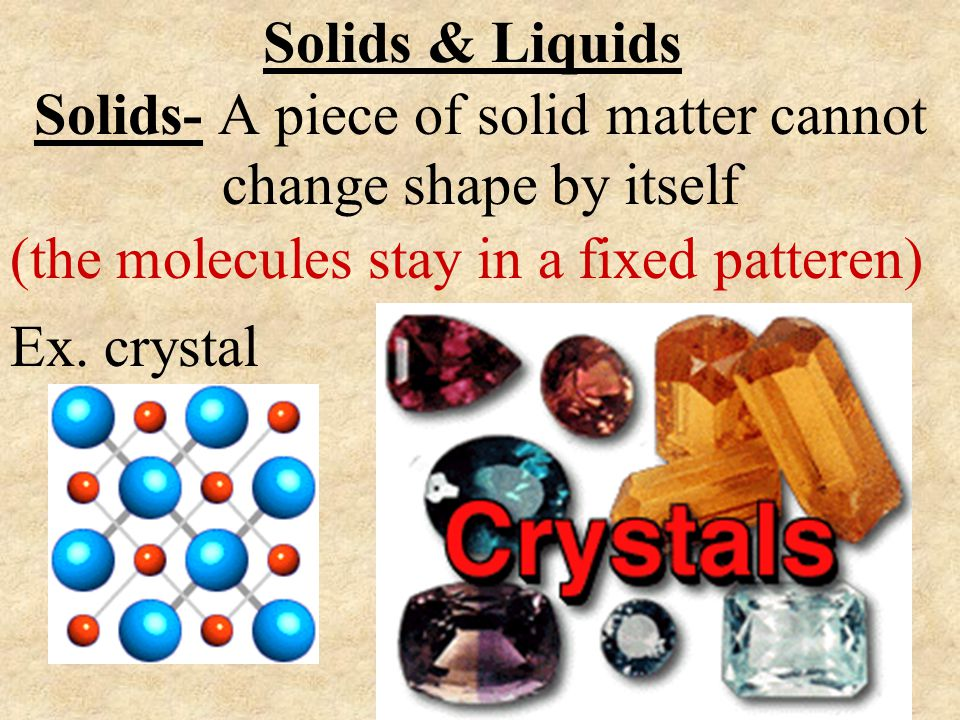 Solids & Liquids (the molecules stay in a fixed patteren) Solids- A piece of solid matter cannot change shape by itself Ex. crystal