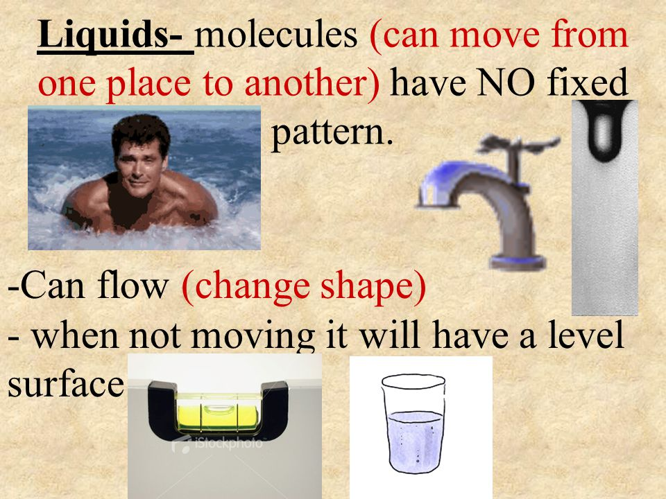Liquids- molecules (can move from one place to another) have NO fixed pattern. -Can flow (change shape) - when not moving it will have a level surface