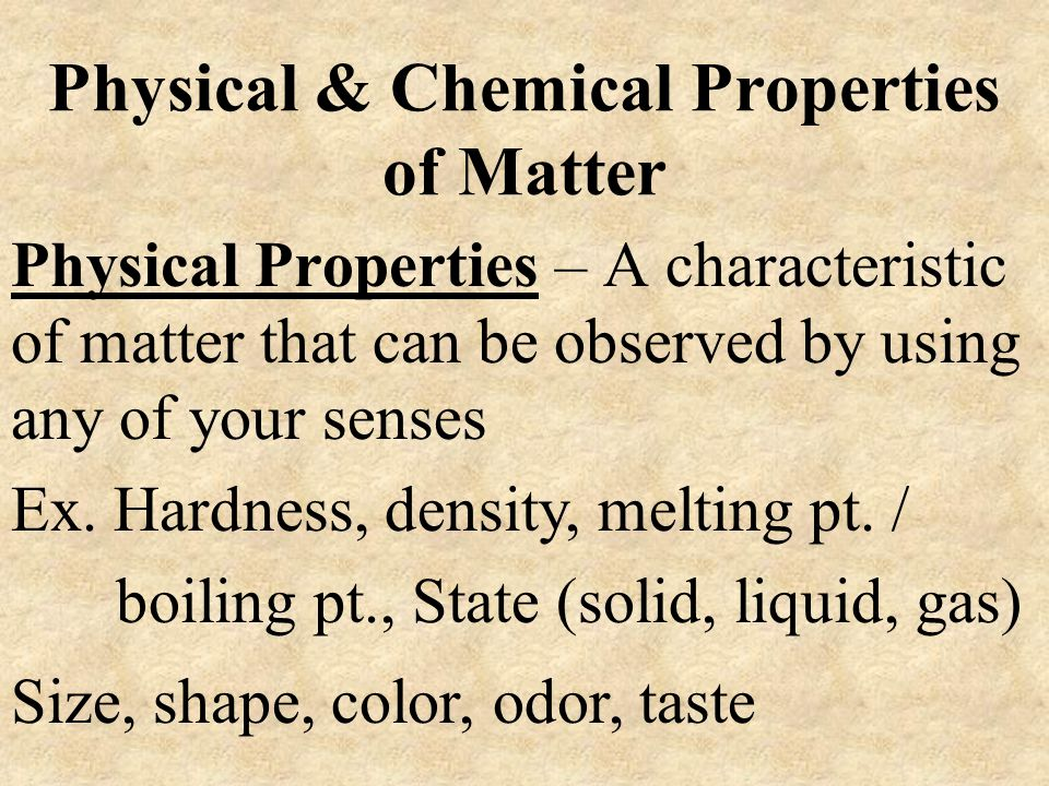 Physical & Chemical Properties of Matter Chemical Properties – A description of how one kind of matter behaves in the presence of another kind of matter.