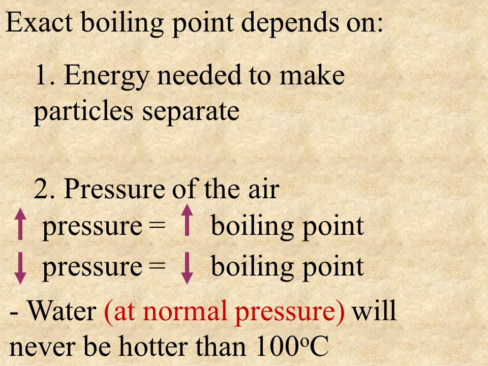 Exact boiling point depends on: 1. Energy needed to make particles separate 2. Pressure of the air pressure = boiling point - Water (at normal pressur