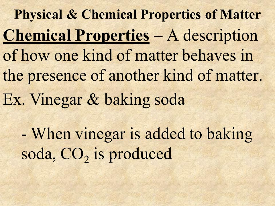 Physical & Chemical Properties of Matter Chemical Properties – A description of how one kind of matter behaves in the presence of another kind of matt