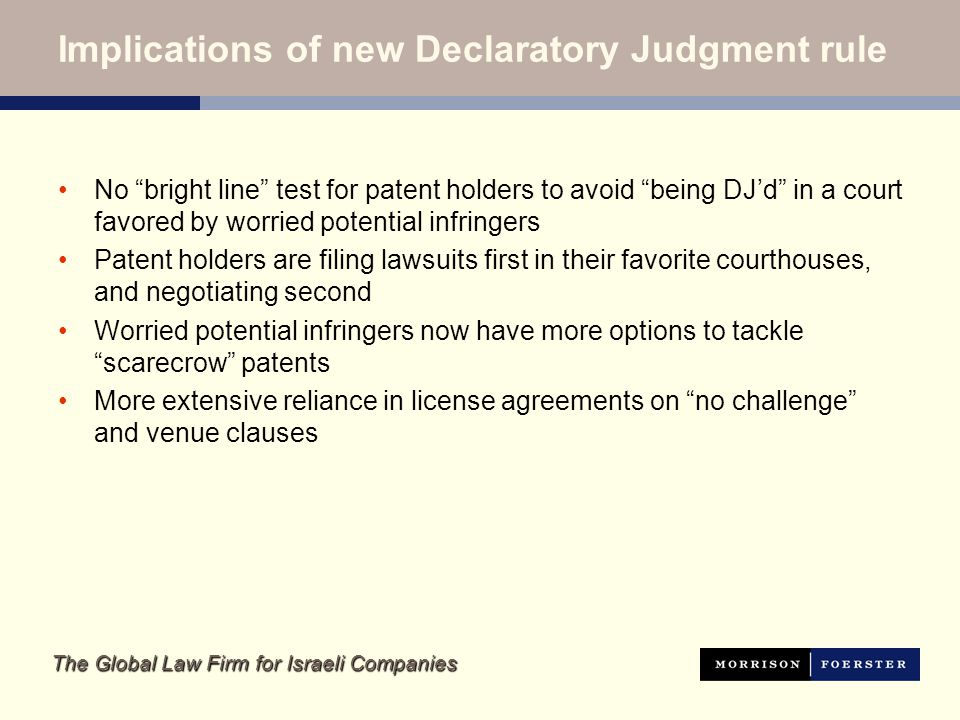 The Global Law Firm for Israeli Companies Implications of new Declaratory Judgment rule No bright line test for patent holders to avoid being DJd in a court favored by worried potential infringers Patent holders are filing lawsuits first in their favorite courthouses, and negotiating second Worried potential infringers now have more options to tackle scarecrow patents More extensive reliance in license agreements on no challenge and venue clauses