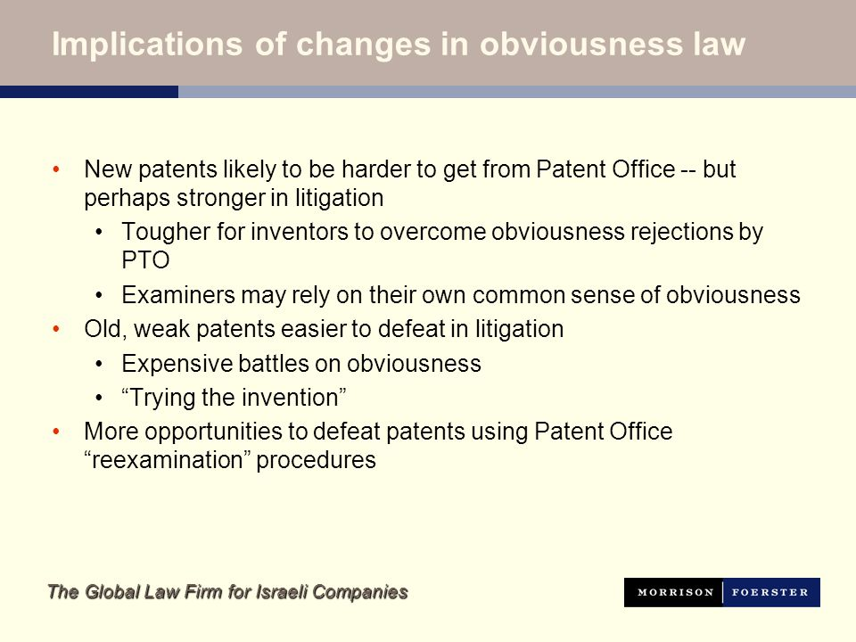 The Global Law Firm for Israeli Companies Implications of changes in obviousness law New patents likely to be harder to get from Patent Office -- but perhaps stronger in litigation Tougher for inventors to overcome obviousness rejections by PTO Examiners may rely on their own common sense of obviousness Old, weak patents easier to defeat in litigation Expensive battles on obviousness Trying the invention More opportunities to defeat patents using Patent Office reexamination procedures