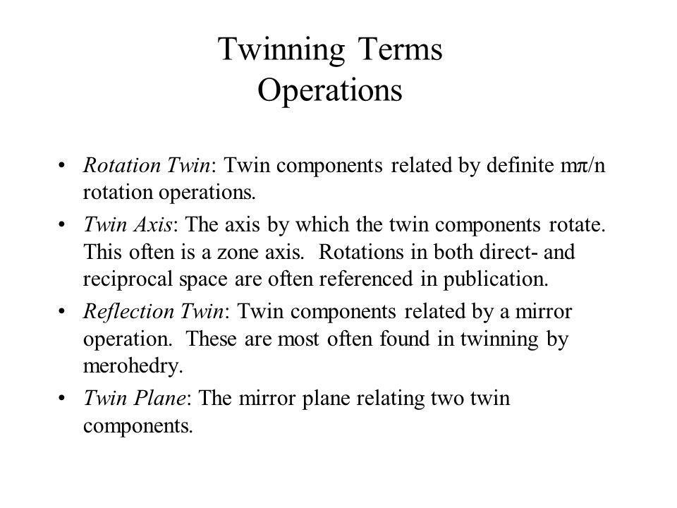 Twinning Terms Operations Rotation Twin: Twin components related by definite mπ/n rotation operations. Twin Axis: The axis by which the twin component