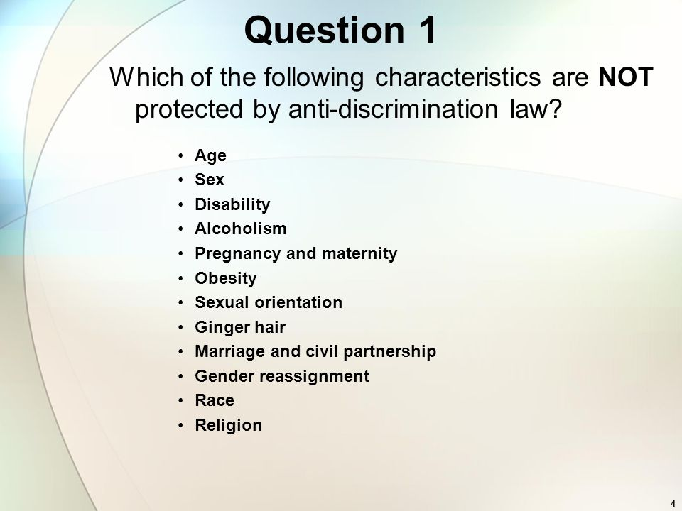 Question 1 Which of the following characteristics are NOT protected by anti-discrimination law? Age Sex Disability Alcoholism Pregnancy and maternity
