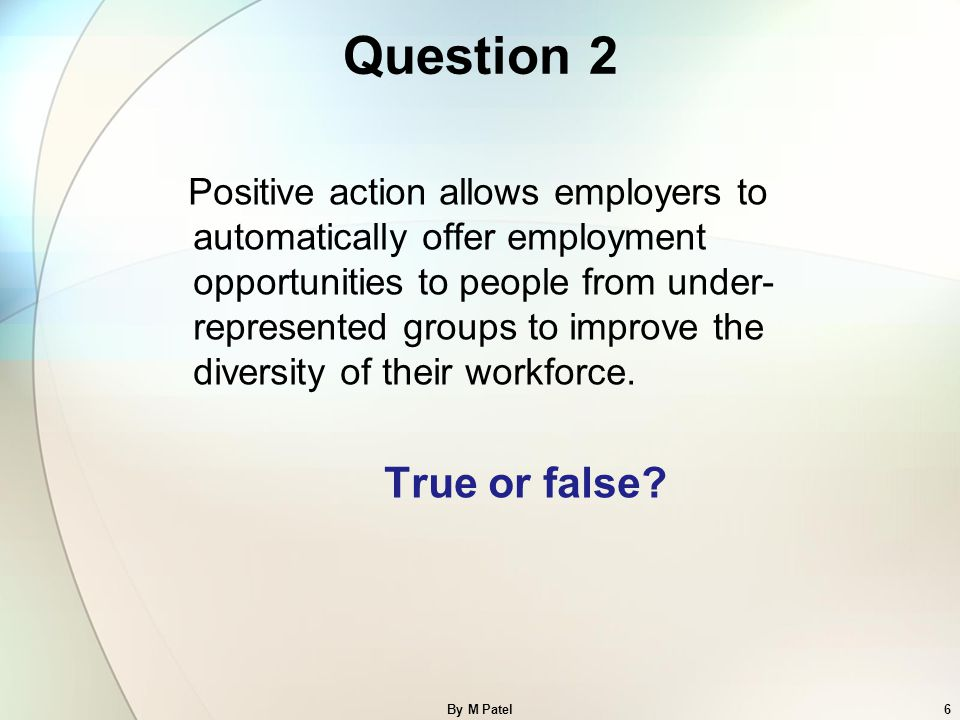 ANSWER FALSE An employer can take a protected characteristic into consideration when deciding whom to recruit or promote, where people with the protected characteristic are at a disadvantage or are underrepresented (for example, women or men in specific professions).