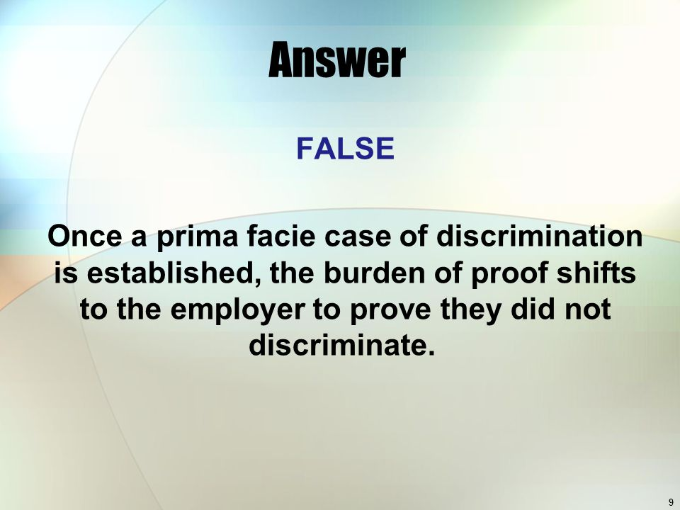 Answer FALSE Once a prima facie case of discrimination is established, the burden of proof shifts to the employer to prove they did not discriminate.