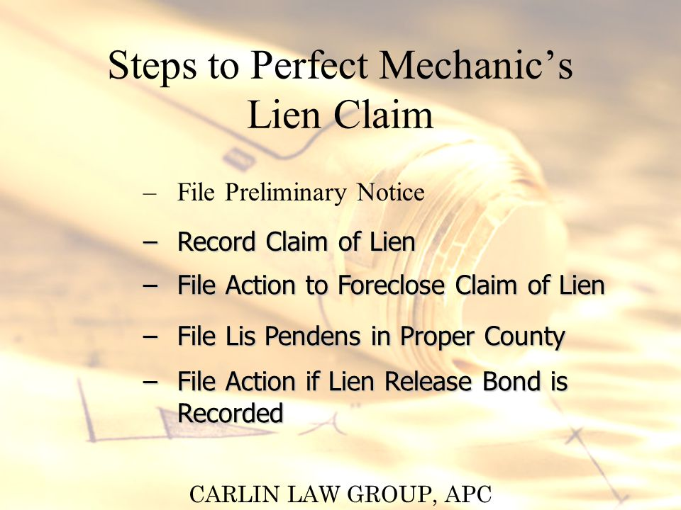 CARLIN LAW GROUP, APC Steps to Perfect Mechanics Lien Claim – File Preliminary Notice – Record Claim of Lien – File Action to Foreclose Claim of Lien – File Lis Pendens in Proper County – File Action if Lien Release Bond is Recorded