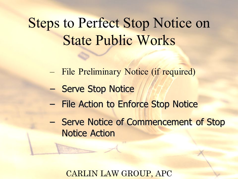 CARLIN LAW GROUP, APC Steps to Perfect Stop Notice on State Public Works – File Preliminary Notice (if required) – Serve Stop Notice – File Action to Enforce Stop Notice – Serve Notice of Commencement of Stop Notice Action