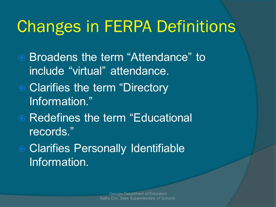 Changes in FERPA Definitions Broadens the term Attendance to include virtual attendance. Clarifies the term Directory Information. Redefines the term