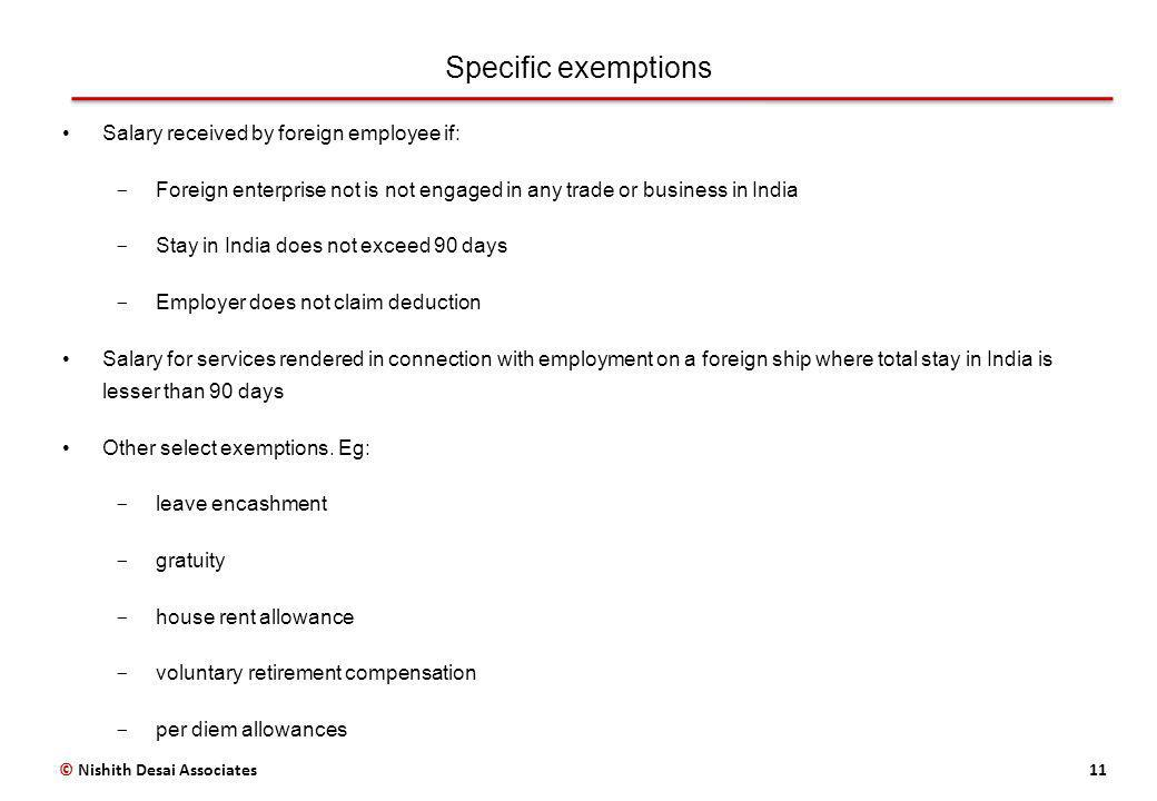 Specific exemptions 11 Salary received by foreign employee if: ­ Foreign enterprise not is not engaged in any trade or business in India ­ Stay in India does not exceed 90 days ­ Employer does not claim deduction Salary for services rendered in connection with employment on a foreign ship where total stay in India is lesser than 90 days Other select exemptions.