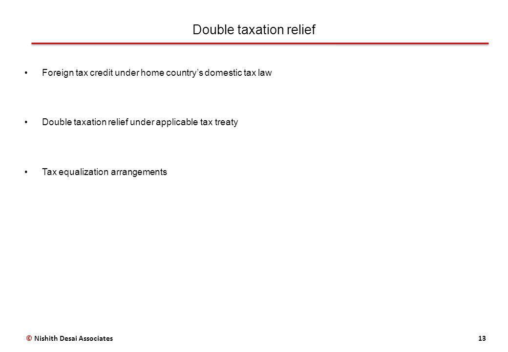 Double taxation relief 13 Foreign tax credit under home countrys domestic tax law Double taxation relief under applicable tax treaty Tax equalization arrangements © Nishith Desai Associates