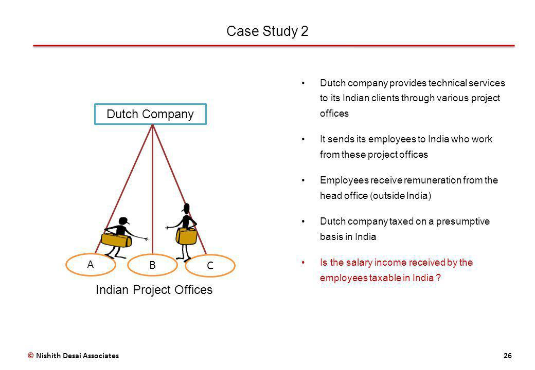 Case Study 2 26© Nishith Desai Associates Dutch company provides technical services to its Indian clients through various project offices It sends its employees to India who work from these project offices Employees receive remuneration from the head office (outside India) Dutch company taxed on a presumptive basis in India Is the salary income received by the employees taxable in India .