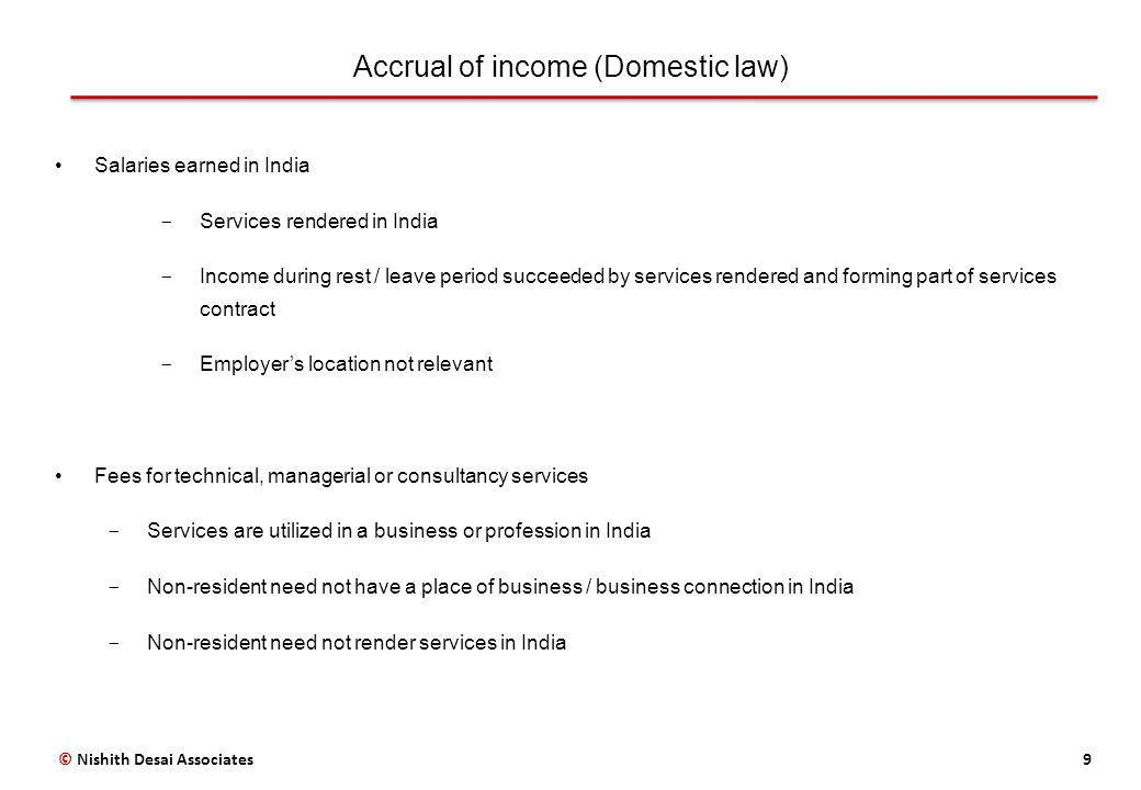 Accrual of income (Treaty law) 10 Dependent personal services  India does not have a right to tax income if: o Employee is in India for a period lesser than 183 days o Remuneration is paid by or on behalf of an employer who is a resident of the home country o Remuneration is not borne by a PE or fixed base which the employer has in India Independent personal services  Professional services include: independent scientific, literary, artistic, educational or teaching activities as well as the independent activities of physicians, surgeons, lawyers, engineers, architects, dentists and accountants  India may tax income only if: o Non-resident has a fixed based in India o Non-resident stays in India for a period exceeding day threshold (Eg: 90/183 days) © Nishith Desai Associates