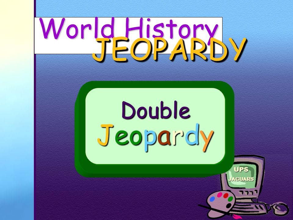 UPSJAGUARS History Rocks!!! JEOPARDY JEOPARDY Thanks for PLAYING! Go to Double Jeopardy