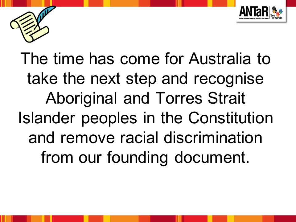 The time has come for Australia to take the next step and recognise Aboriginal and Torres Strait Islander peoples in the Constitution and remove racia