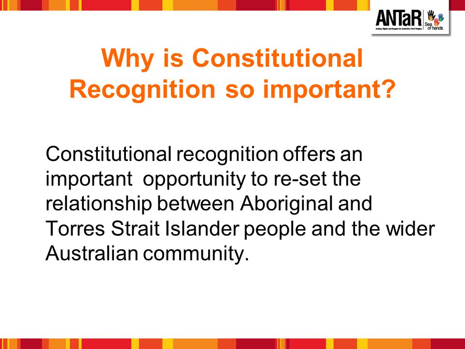 Why is Constitutional Recognition so important? Constitutional recognition offers an important opportunity to re-set the relationship between Aborigin