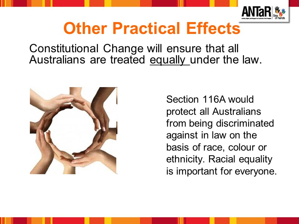 Other Practical Effects Constitutional Change will ensure that all Australians are treated equally under the law. Section 116A would protect all Austr