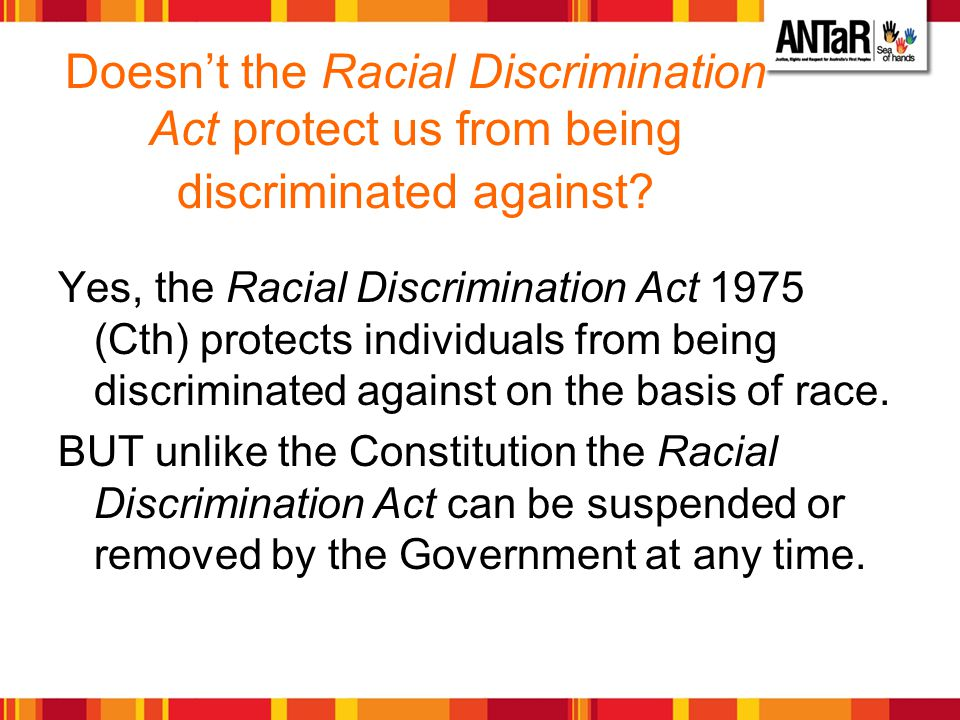 Doesnt the Racial Discrimination Act protect us from being discriminated against? Yes, the Racial Discrimination Act 1975 (Cth) protects individuals f