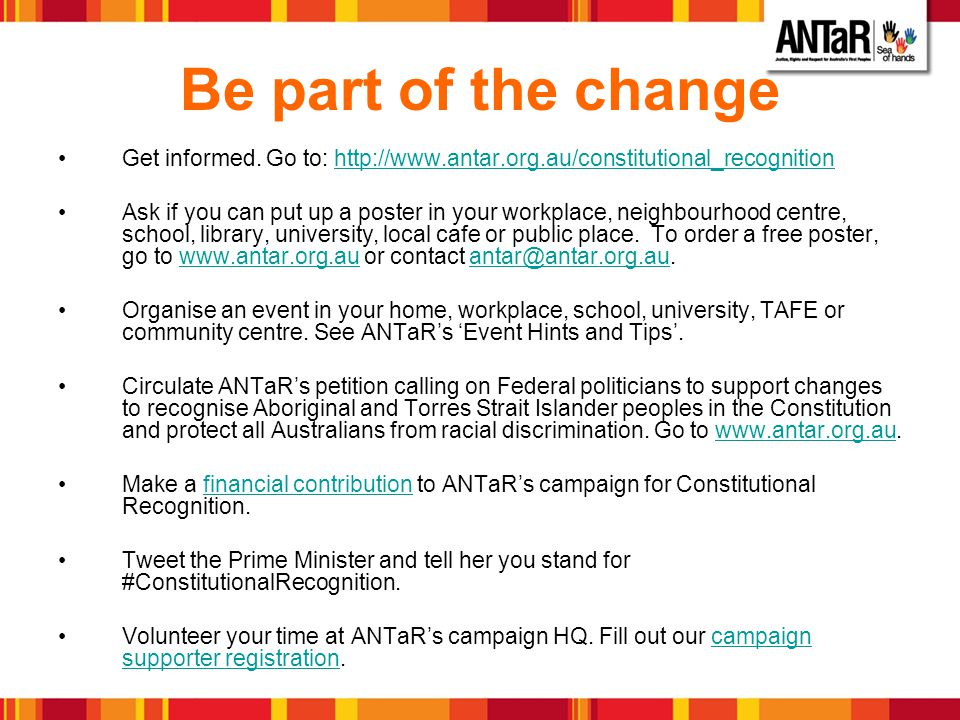 Be part of the change Get informed. Go to: http://www.antar.org.au/constitutional_recognitionhttp://www.antar.org.au/constitutional_recognition Ask if