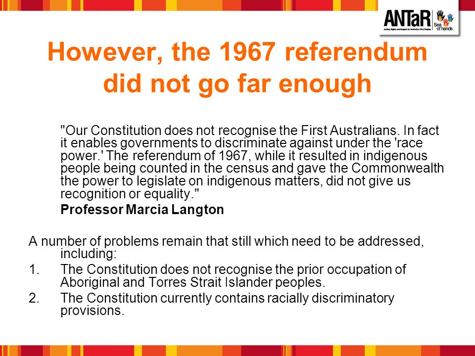 Practical Effects of Constitutional Change Research shows that Constitutional recognition would have a positive effect on Aboriginal and Torres Strait Islander peoples social and emotional wellbeing.