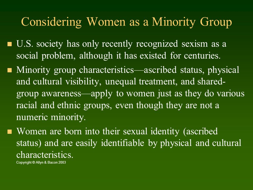 Considering Women a Minority (continued) Women now recognize their commonality with one another as victims of an ideology (sexism) that, like racism, attempts to justify unequal treatment.