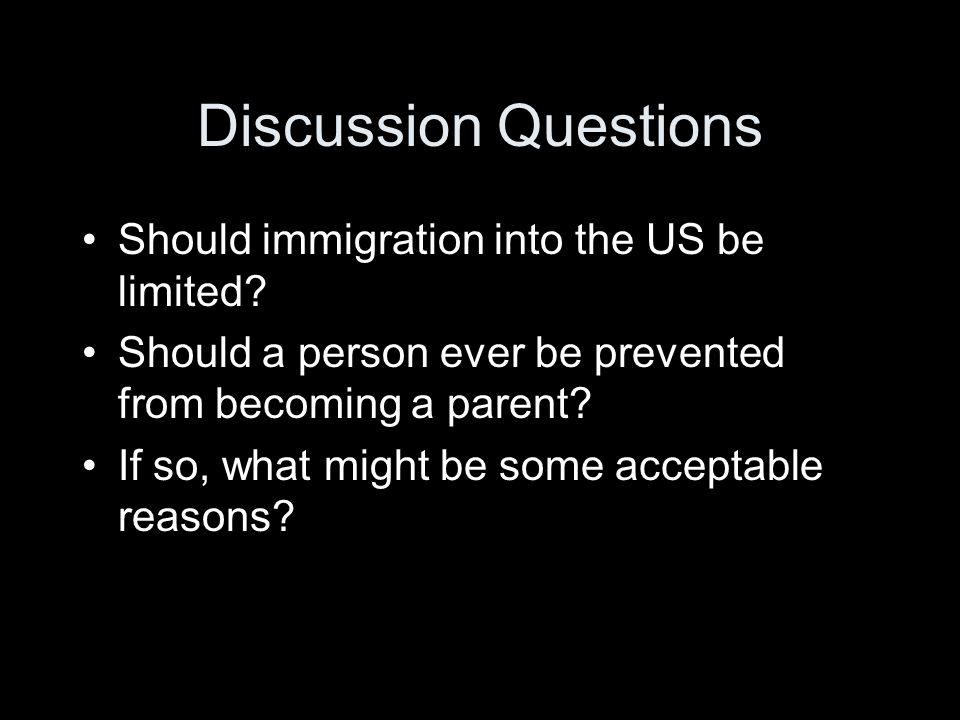 Discussion Questions Should immigration into the US be limited? Should a person ever be prevented from becoming a parent? If so, what might be some ac