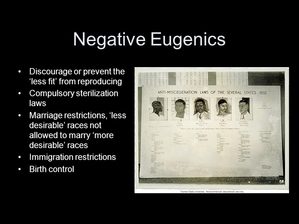 Negative Eugenics Discourage or prevent the less fit from reproducing Compulsory sterilization laws Marriage restrictions, less desirable races not allowed to marry more desirable races Immigration restrictions Birth control