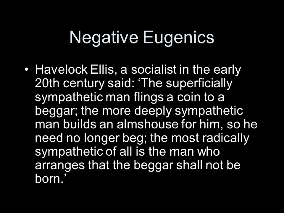 Negative Eugenics Havelock Ellis, a socialist in the early 20th century said: The superficially sympathetic man flings a coin to a beggar; the more de
