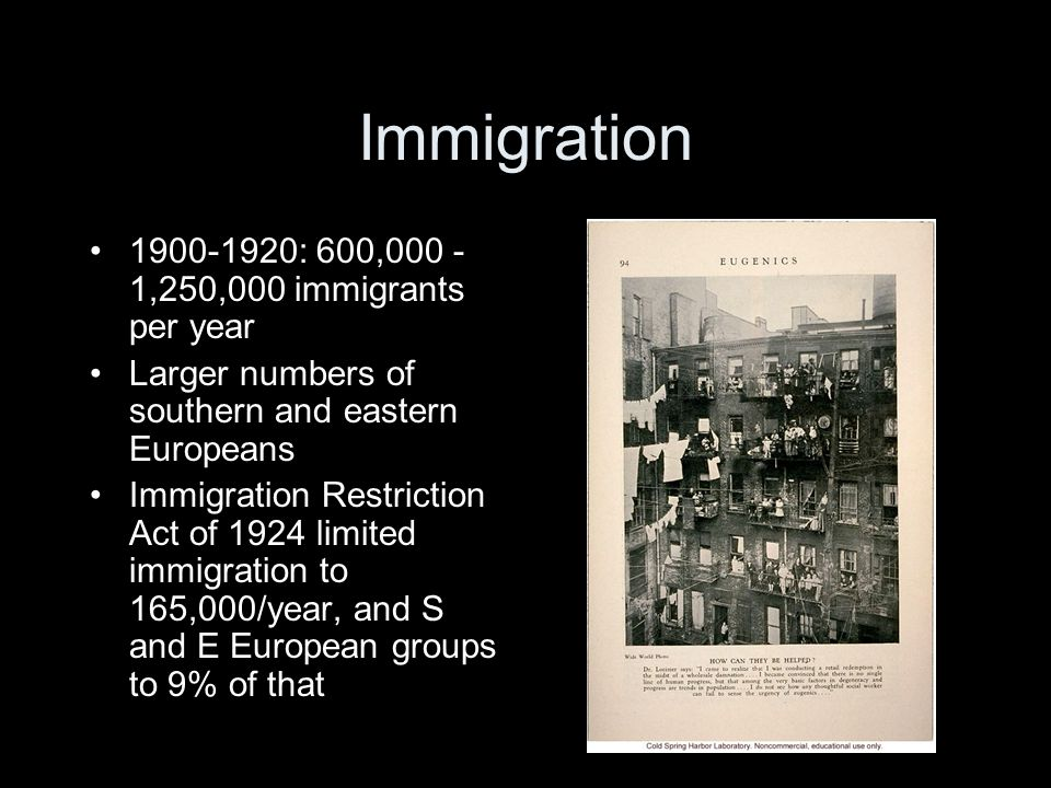 Immigration 1900-1920: 600,000 - 1,250,000 immigrants per year Larger numbers of southern and eastern Europeans Immigration Restriction Act of 1924 limited immigration to 165,000/year, and S and E European groups to 9% of that