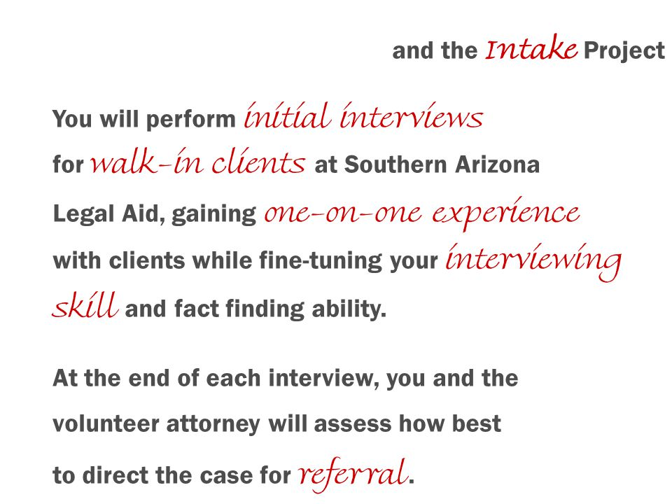and the Intake Project You will perform initial interviews for walk-in clients at Southern Arizona Legal Aid, gaining one-on-one experience with clien